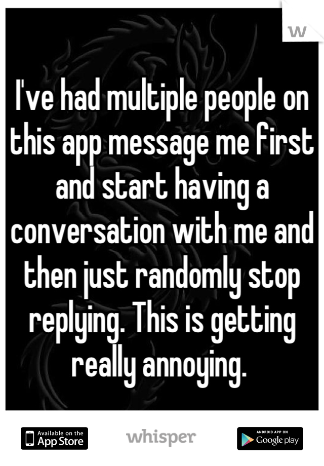 I've had multiple people on this app message me first and start having a conversation with me and then just randomly stop replying. This is getting really annoying.