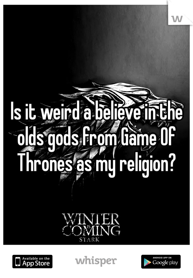 Is it weird a believe in the olds gods from Game Of Thrones as my religion?