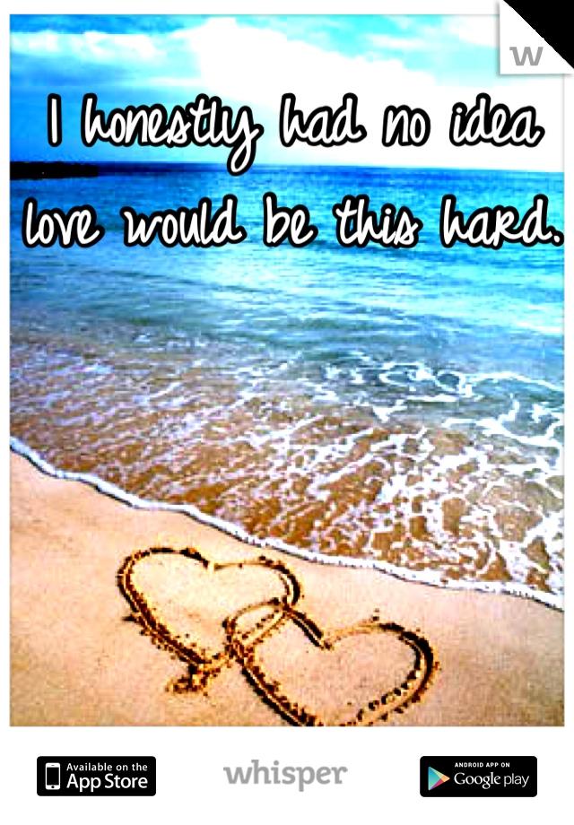 I honestly had no idea love would be this hard.