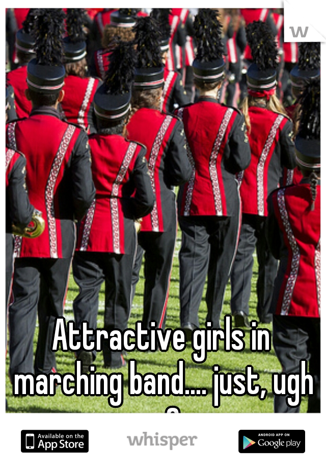 Attractive girls in marching band.... just, ugh <3