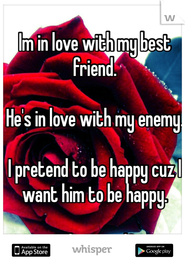 Im in love with my best friend.  He's in love with my enemy.  I pretend to be happy cuz I want him to be happy.  It hurts </3