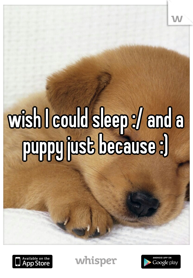 wish I could sleep :/ and a puppy just because :)