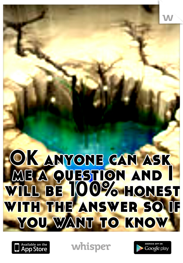 OK anyone can ask me a question and I will be 100% honest with the answer so if you want to know something about me ask :) have fun :p