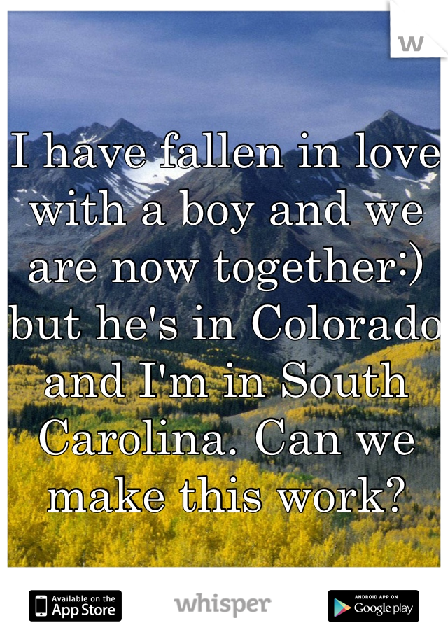 I have fallen in love with a boy and we are now together:) but he's in Colorado and I'm in South Carolina. Can we make this work?
