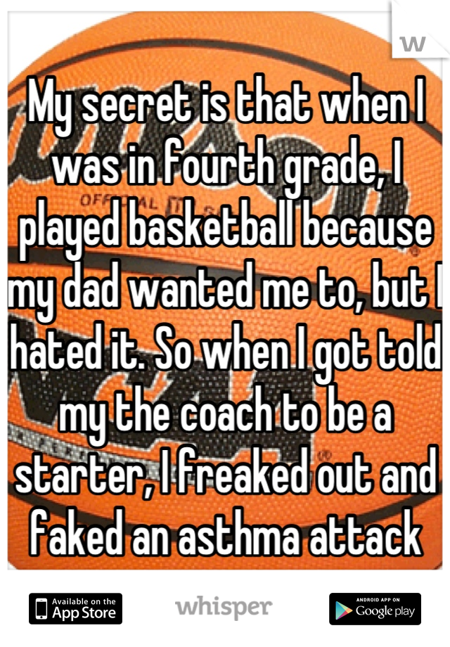 My secret is that when I was in fourth grade, I played basketball because my dad wanted me to, but I hated it. So when I got told my the coach to be a starter, I freaked out and faked an asthma attack