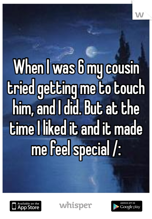 When I was 6 my cousin tried getting me to touch him, and I did. But at the time I liked it and it made me feel special /: