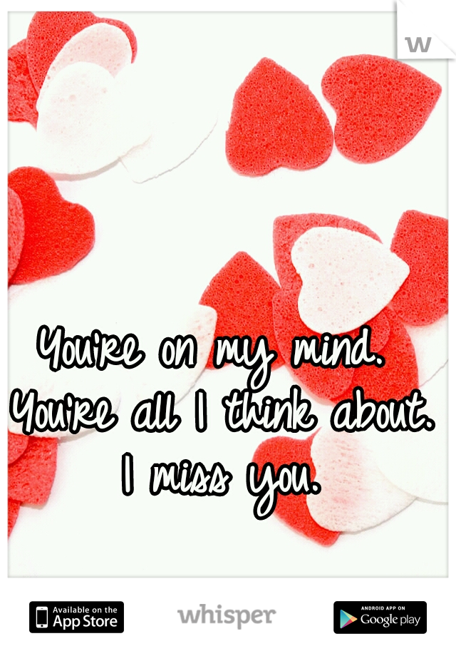 You're on my mind. You're all I think about. I miss you.