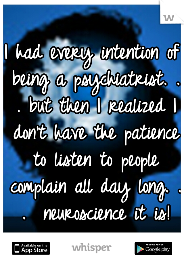 I had every intention of being a psychiatrist. . . but then I realized I don't have the patience to listen to people complain all day long. . .  neuroscience it is!