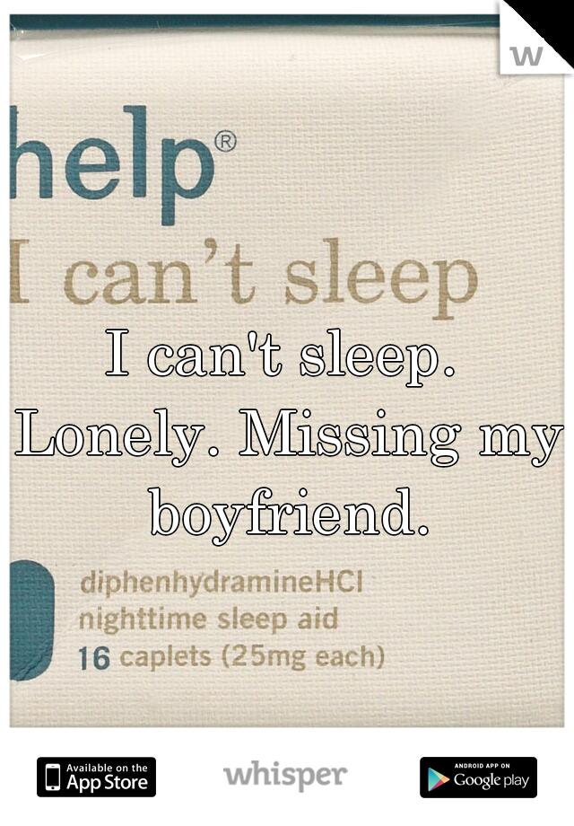 I can't sleep. Lonely. Missing my boyfriend.
