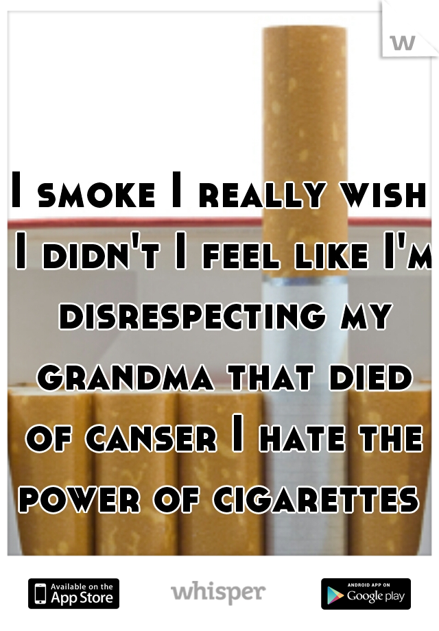I smoke I really wish I didn't I feel like I'm disrespecting my grandma that died of canser I hate the power of cigarettes