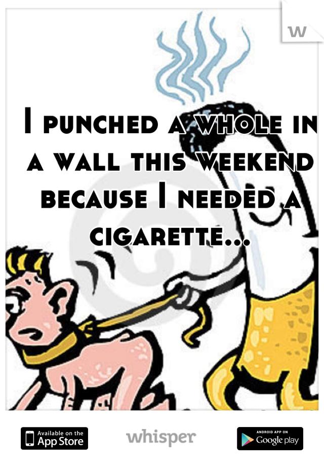 I punched a whole in a wall this weekend because I needed a cigarette...