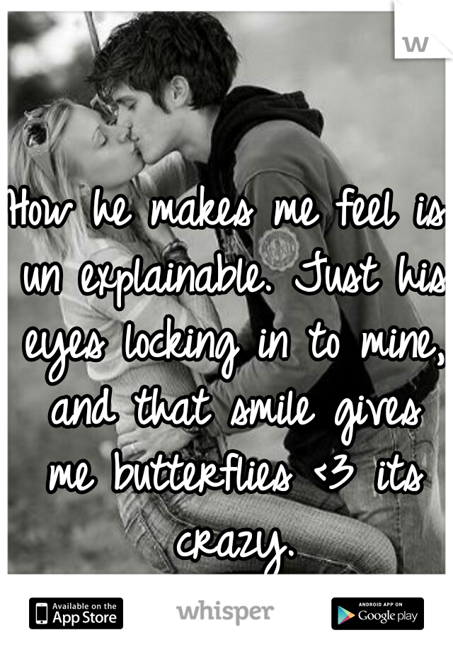 How he makes me feel is un explainable. Just his eyes locking in to mine, and that smile gives me butterflies <3 its crazy.
