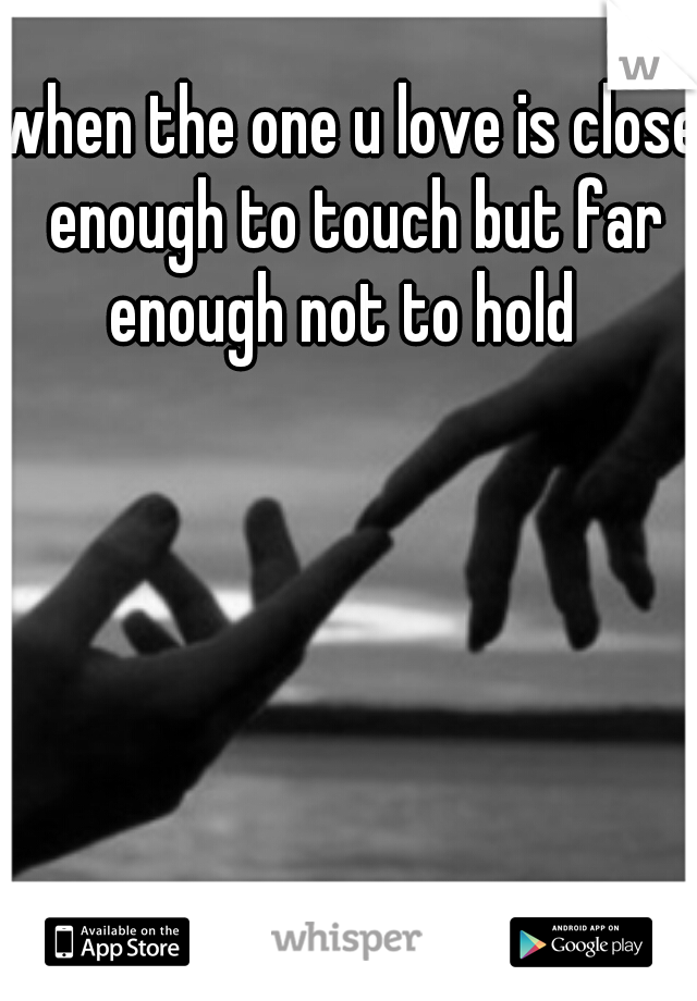 when the one u love is close enough to touch but far enough not to hold