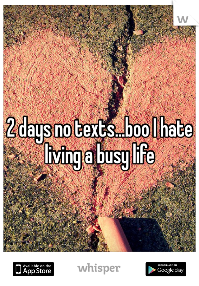 2 days no texts...boo I hate living a busy life