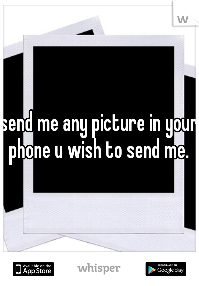 send me any picture in your phone u wish to send me.
