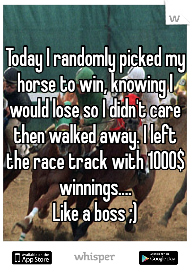 Today I randomly picked my horse to win, knowing I would lose so I didn't care then walked away. I left the race track with 1000$ winnings.... Like a boss ;)