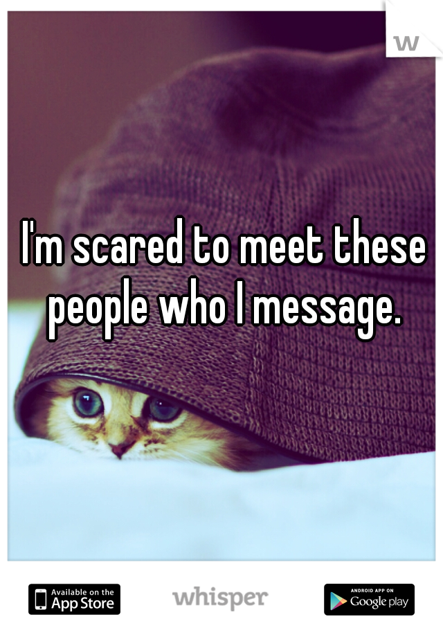 I'm scared to meet these people who I message.
