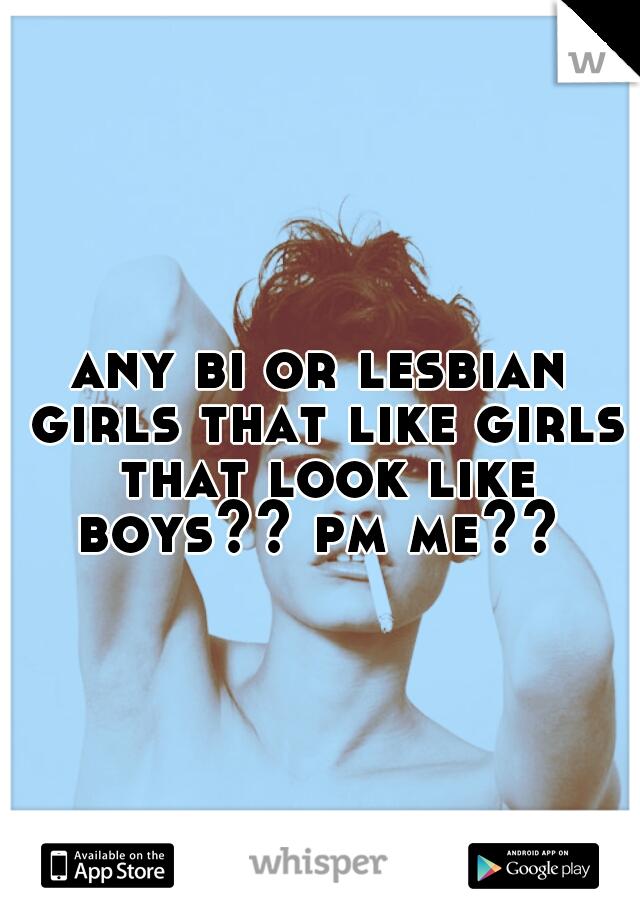 any bi or lesbian girls that like girls that look like boys?? pm me??