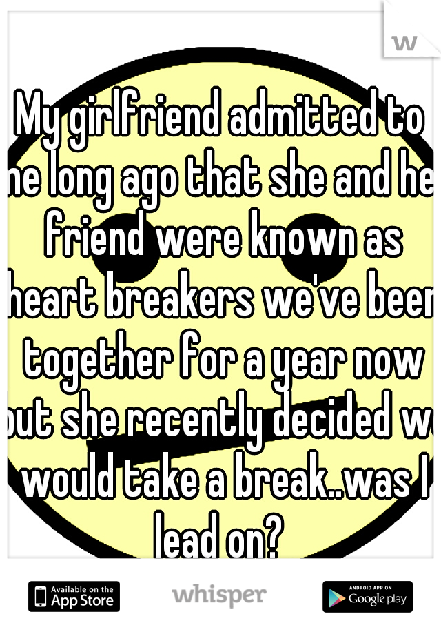 My girlfriend admitted to me long ago that she and her friend were known as heart breakers we've been together for a year now but she recently decided we would take a break..was I lead on?