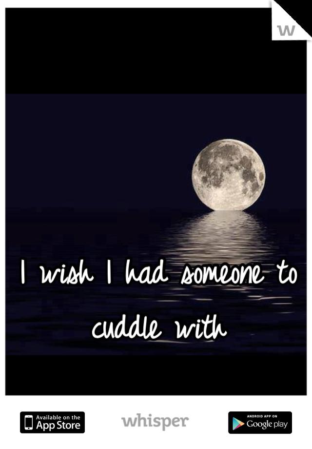 I wish I had someone to cuddle with
