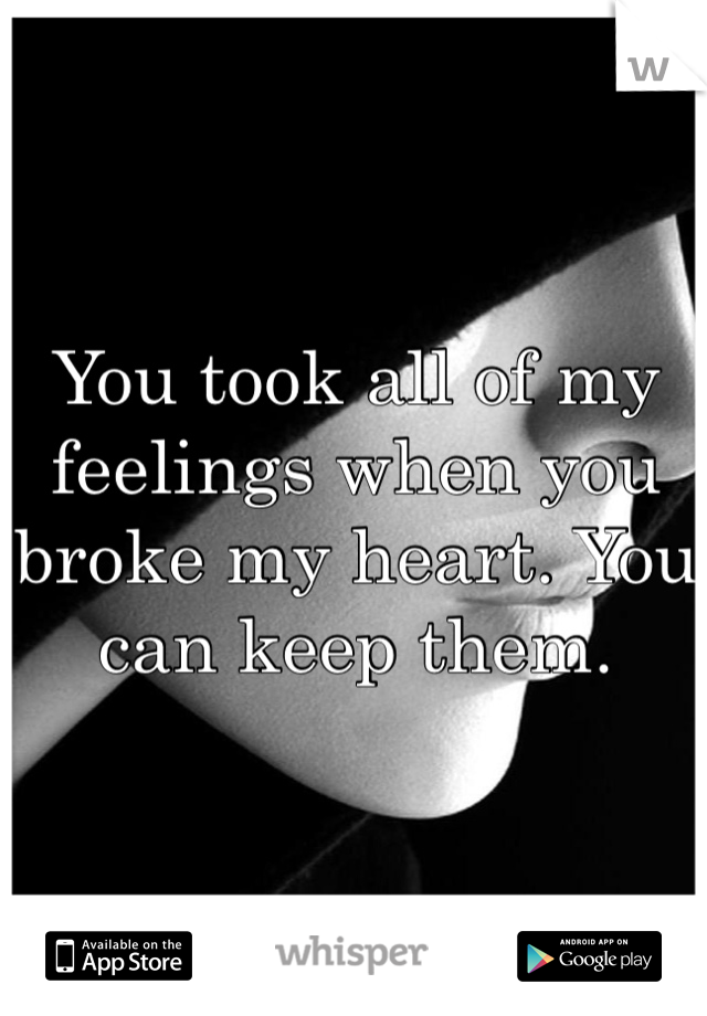 You took all of my feelings when you broke my heart. You can keep them.