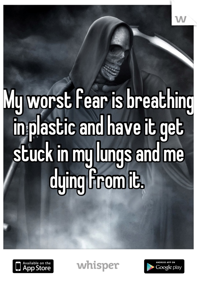 My worst fear is breathing in plastic and have it get stuck in my lungs and me dying from it.
