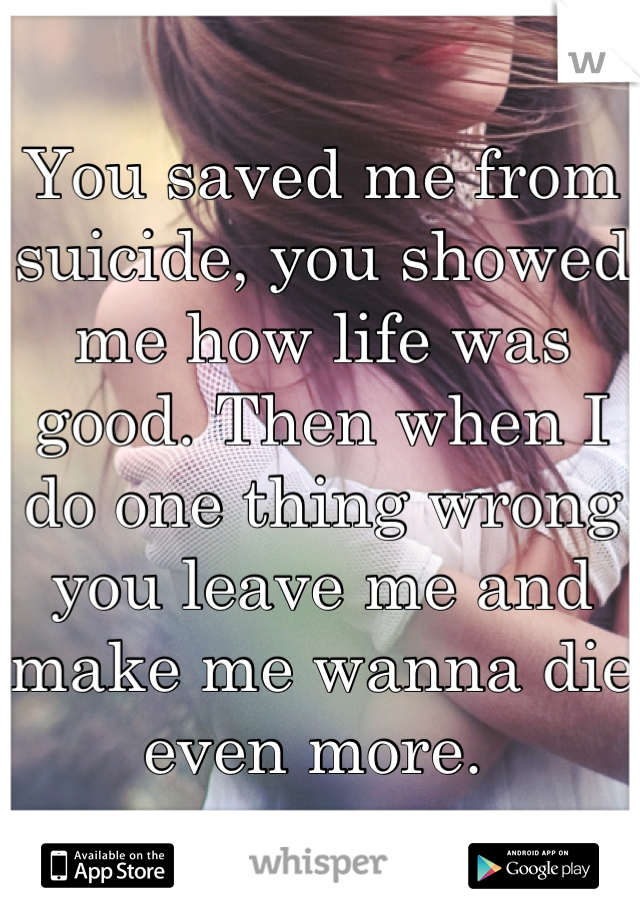 You saved me from suicide, you showed me how life was good. Then when I do one thing wrong you leave me and make me wanna die even more.