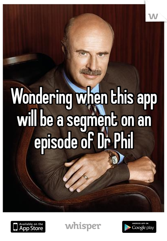 Wondering when this app will be a segment on an episode of Dr Phil