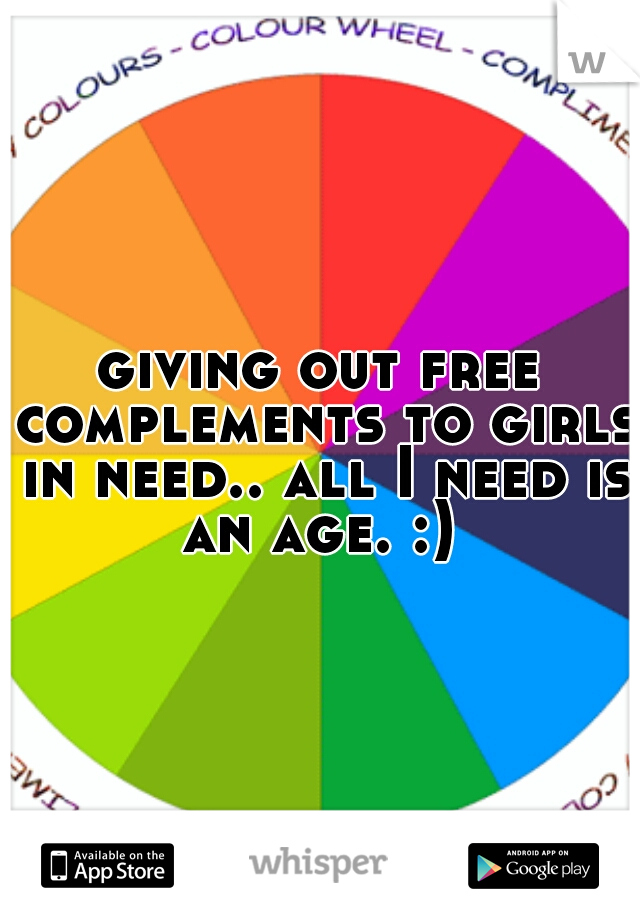 giving out free complements to girls in need.. all I need is an age. :)