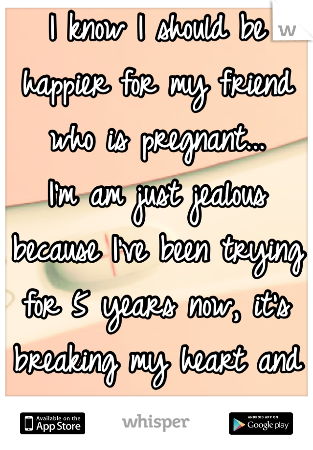 I know I should be happier for my friend who is pregnant... I'm am just jealous because I've been trying for 5 years now, it's breaking my heart and spirit