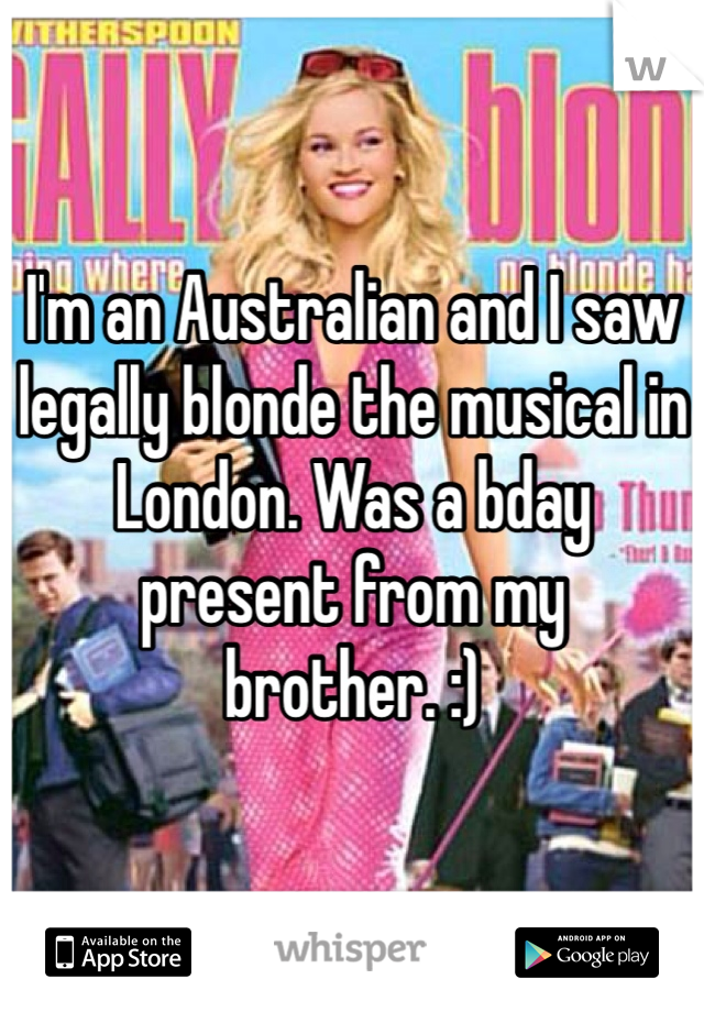 I'm an Australian and I saw legally blonde the musical in London. Was a bday present from my brother. :)