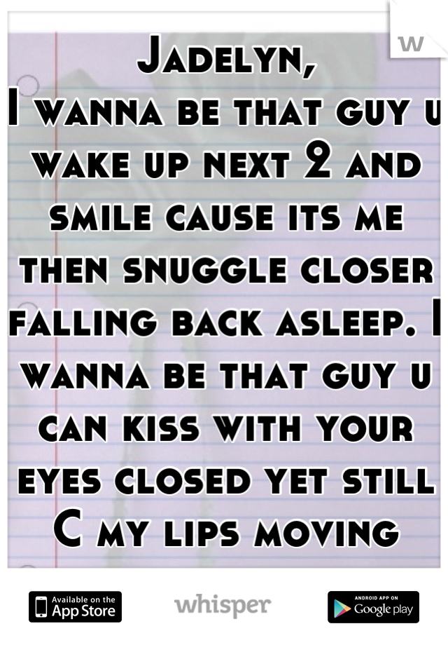 Jadelyn, I wanna be that guy u wake up next 2 and smile cause its me then snuggle closer falling back asleep. I wanna be that guy u can kiss with your eyes closed yet still C my lips moving with urs...