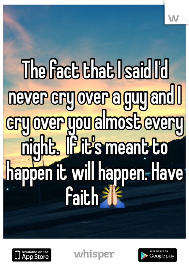 The fact that I said I'd never cry over a guy and I cry over you almost every night.  If it's meant to happen it will happen. Have faith🙏