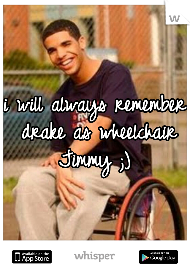 i will always remember drake as wheelchair Jimmy ;)