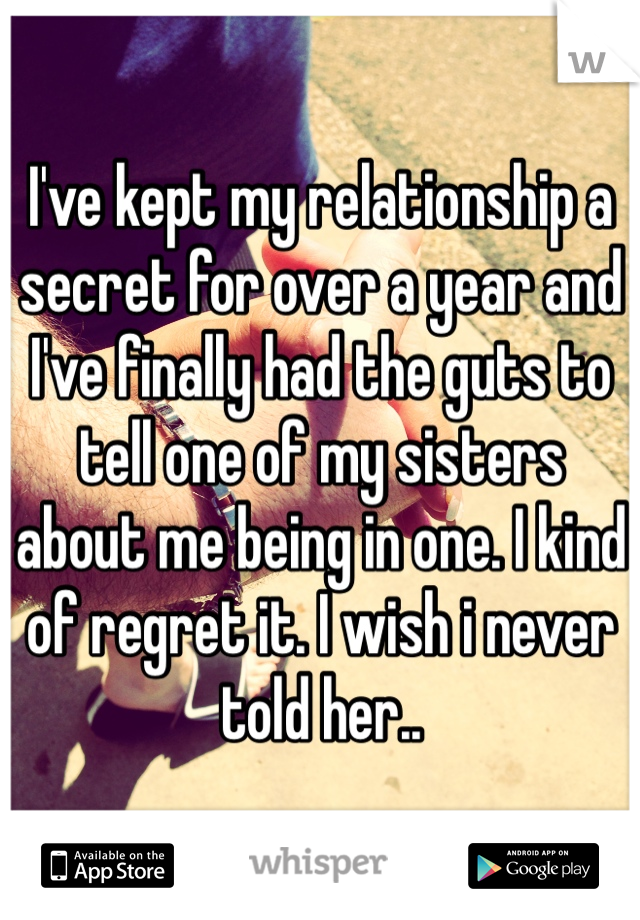 I've kept my relationship a secret for over a year and I've finally had the guts to tell one of my sisters about me being in one. I kind of regret it. I wish i never told her..