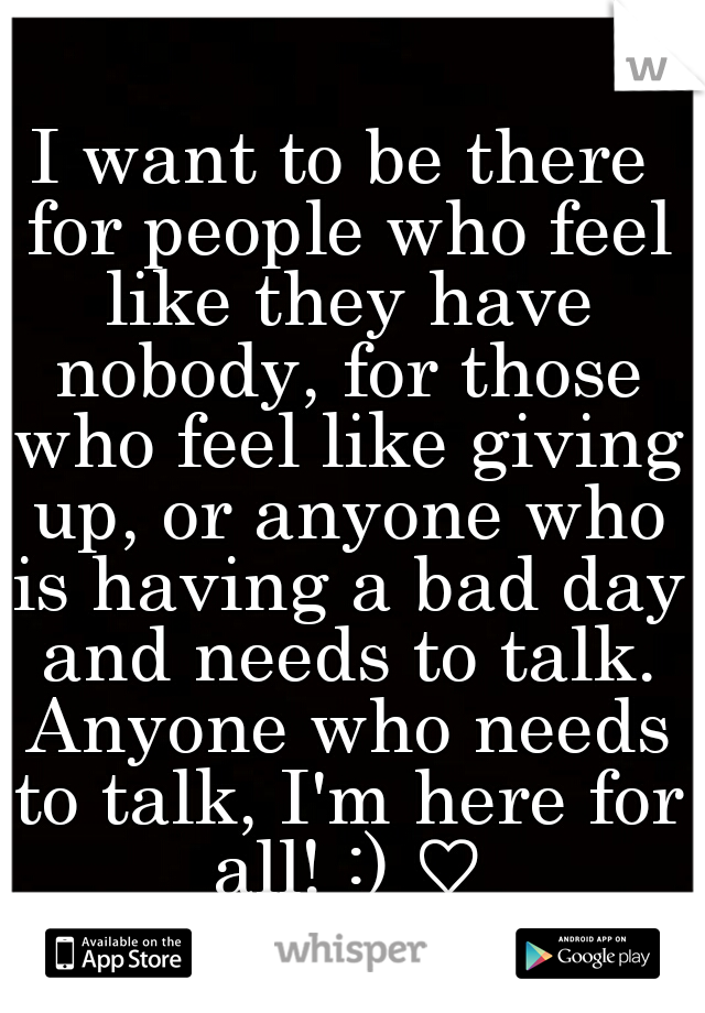 I want to be there for people who feel like they have nobody, for those who feel like giving up, or anyone who is having a bad day and needs to talk. Anyone who needs to talk, I'm here for all! :) ♡