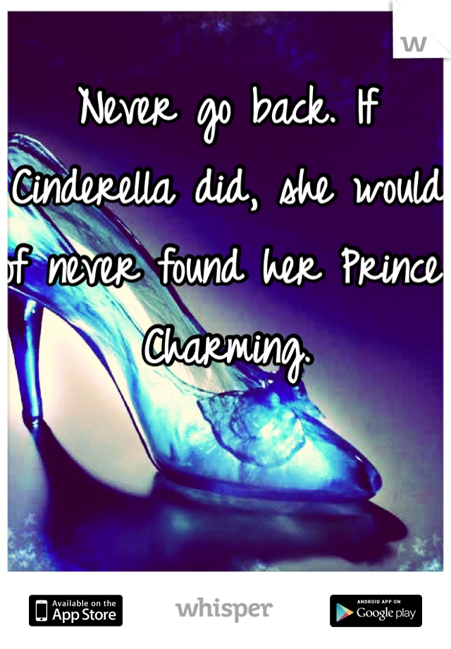 Never go back. If Cinderella did, she would of never found her Prince Charming.