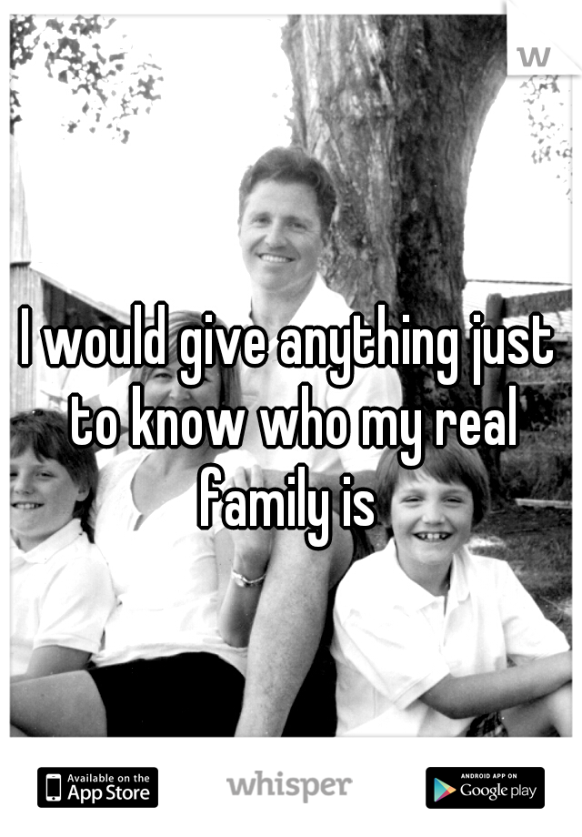 I would give anything just to know who my real family is