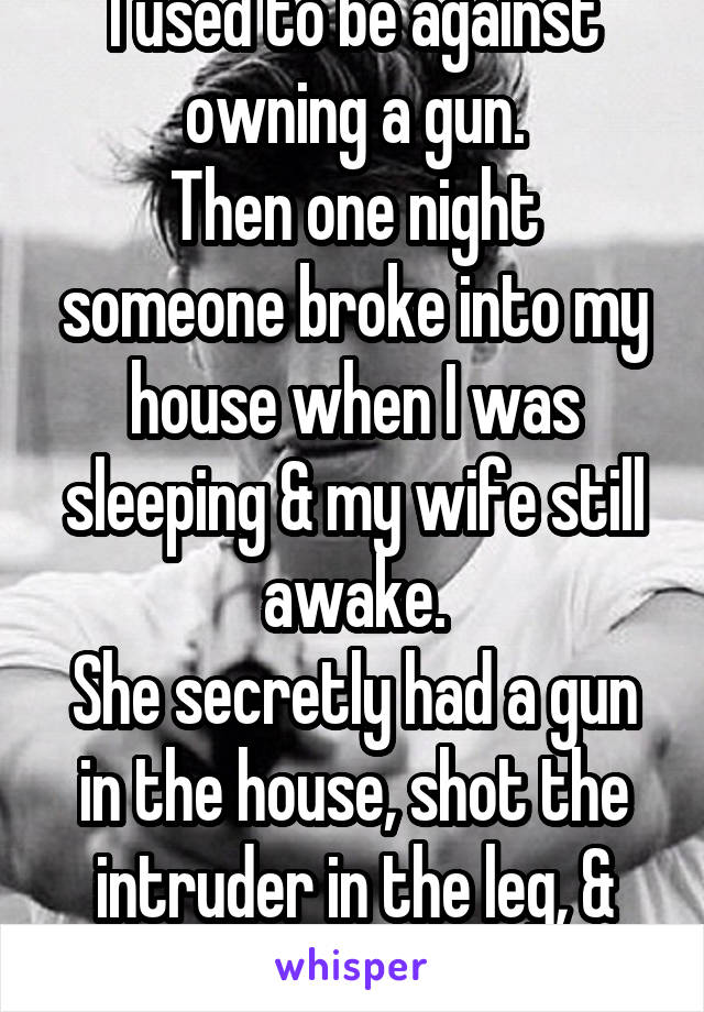 I used to be against owning a gun. Then one night someone broke into my house when I was sleeping & my wife still awake. She secretly had a gun in the house, shot the intruder in the leg, & saved us...