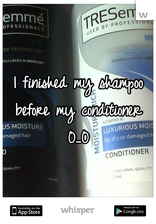I finished my shampoo before my conditioner 0_0