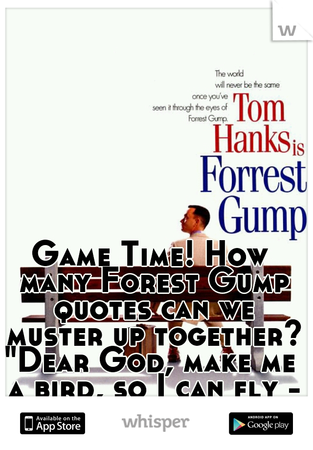 "Game Time! How many Forest Gump quotes can we muster up together??  ""Dear God, make me a bird, so I can fly - far far away"" -Jenny"