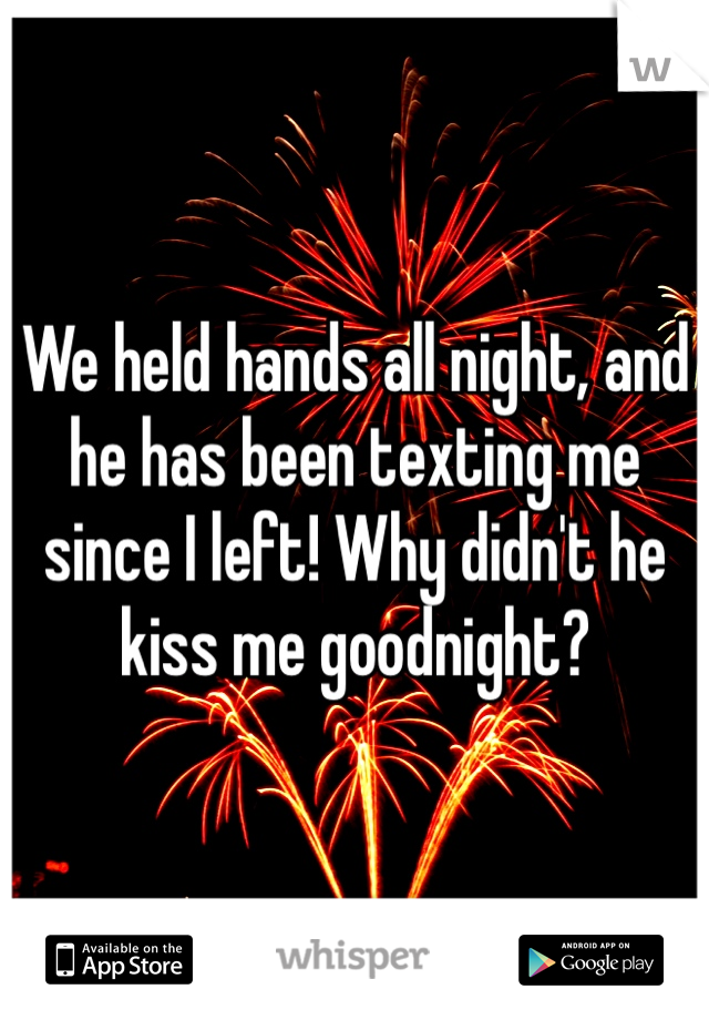 We held hands all night, and he has been texting me since I left! Why didn't he kiss me goodnight?