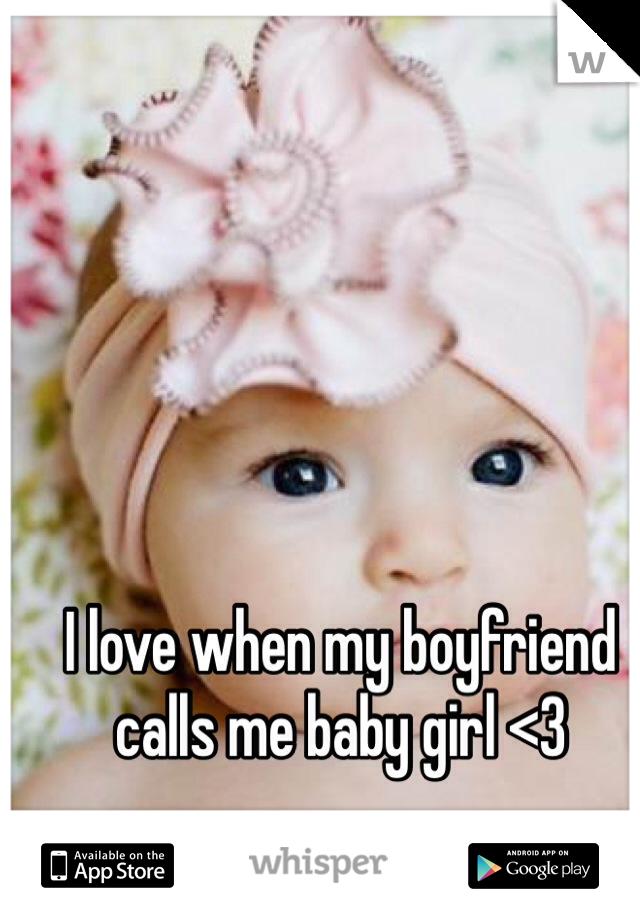 I love when my boyfriend calls me baby girl <3