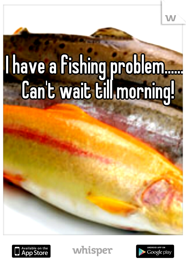 I have a fishing problem....... Can't wait till morning!