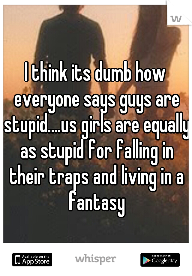 I think its dumb how everyone says guys are stupid....us girls are equally as stupid for falling in their traps and living in a fantasy