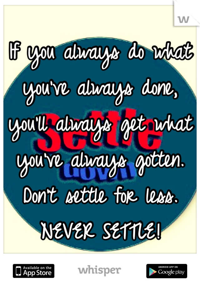If you always do what you've always done, you'll always get what you've always gotten. Don't settle for less. NEVER SETTLE!