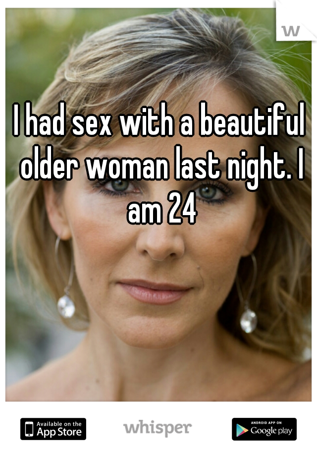 I had sex with a beautiful older woman last night. I am 24