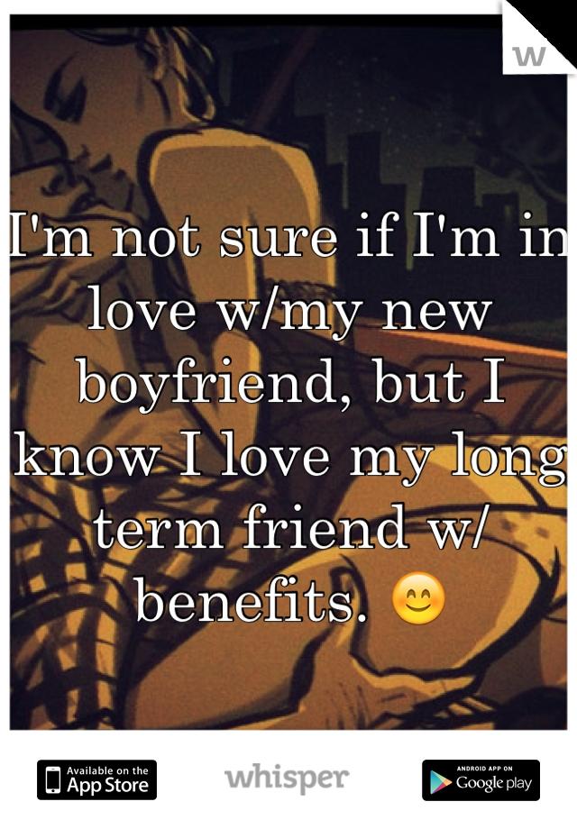 I'm not sure if I'm in love w/my new boyfriend, but I know I love my long term friend w/benefits. 😊