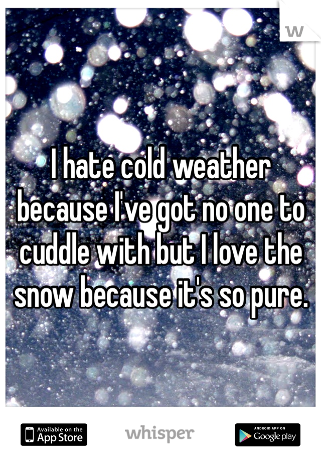 I hate cold weather because I've got no one to cuddle with but I love the snow because it's so pure.