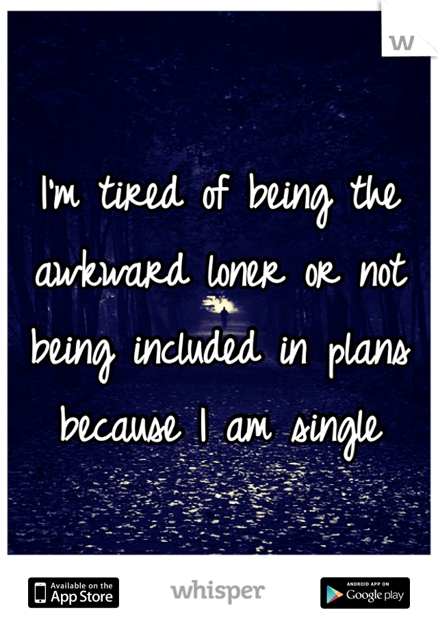 I'm tired of being the awkward loner or not being included in plans because I am single